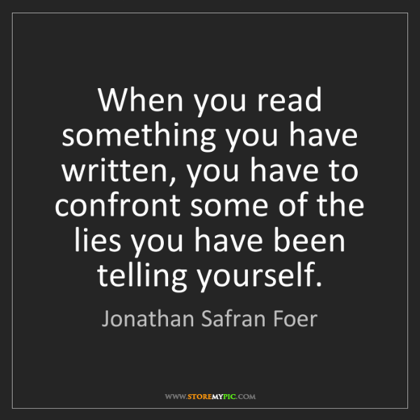 Jonathan Safran Foer: When you read something you have written, you have to...