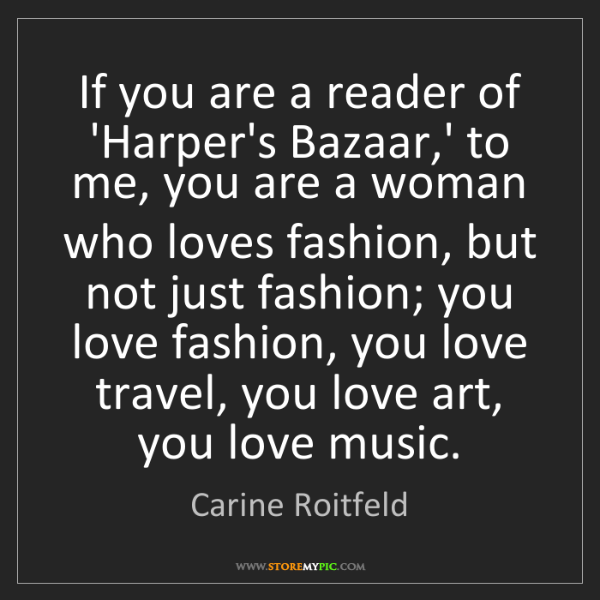 Carine Roitfeld: If you are a reader of 'Harper's Bazaar,' to me, you...