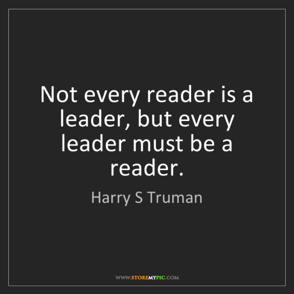 Harry S Truman: Not every reader is a leader, but every leader must be...