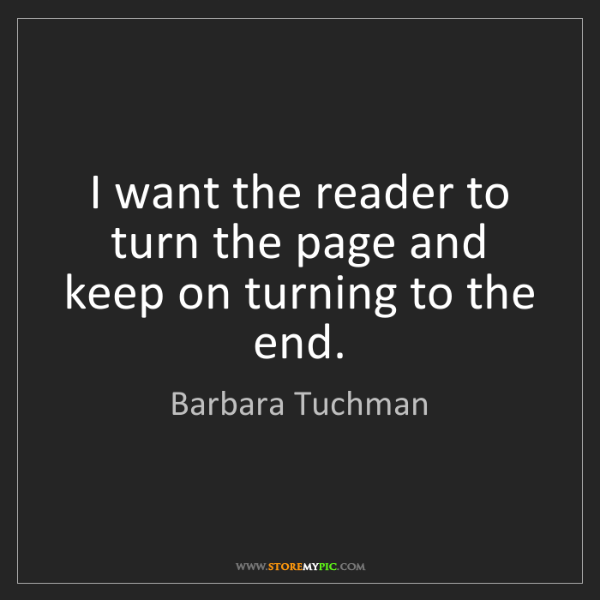 Barbara Tuchman: I want the reader to turn the page and keep on turning...