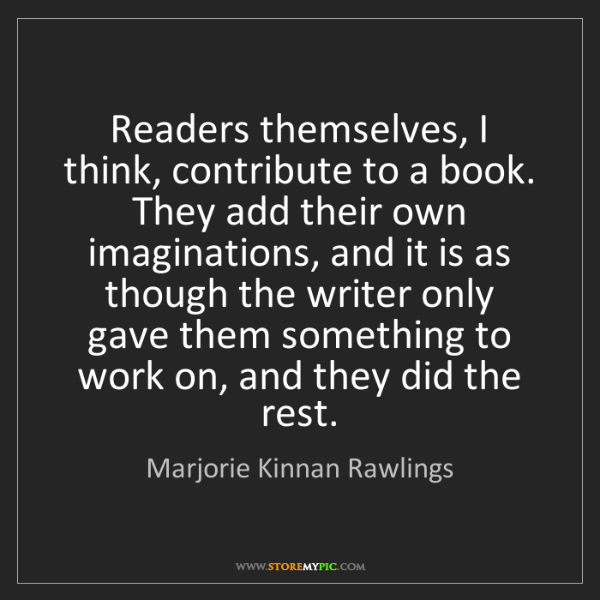 Marjorie Kinnan Rawlings: Readers themselves, I think, contribute to a book. They...