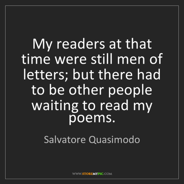 Salvatore Quasimodo: My readers at that time were still men of letters; but...