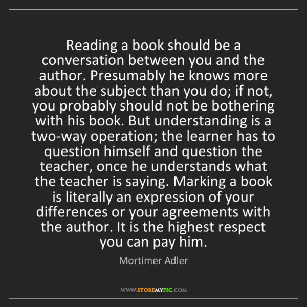 Mortimer Adler: Reading a book should be a conversation between you and...