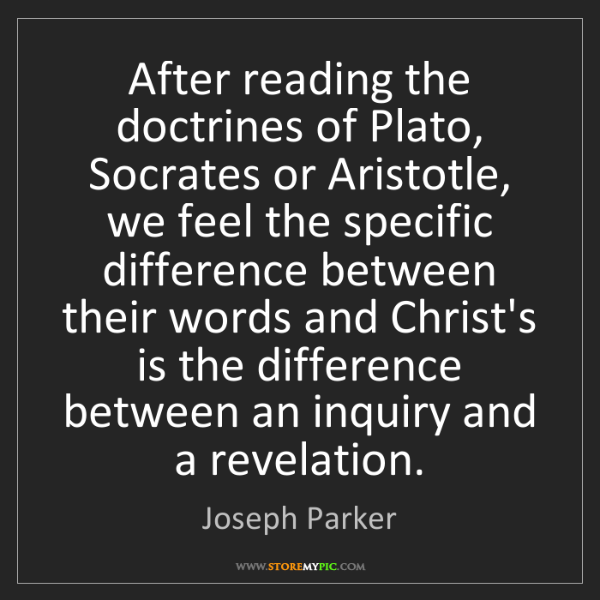 Joseph Parker: After reading the doctrines of Plato, Socrates or Aristotle,...