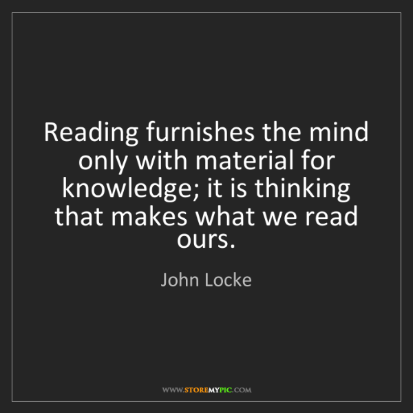 John Locke: Reading furnishes the mind only with material for knowledge;...
