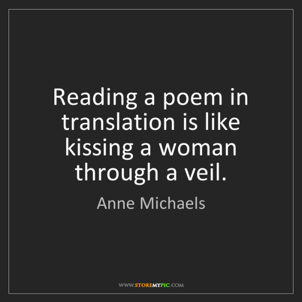 Anne Michaels: Reading a poem in translation is like kissing a woman...