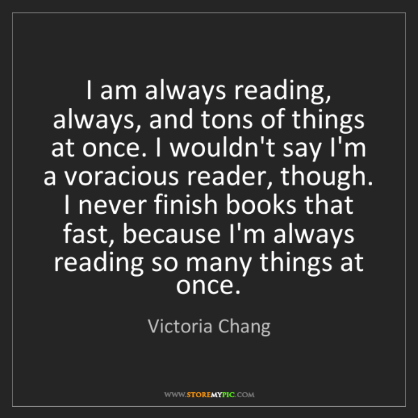 Victoria Chang: I am always reading, always, and tons of things at once....