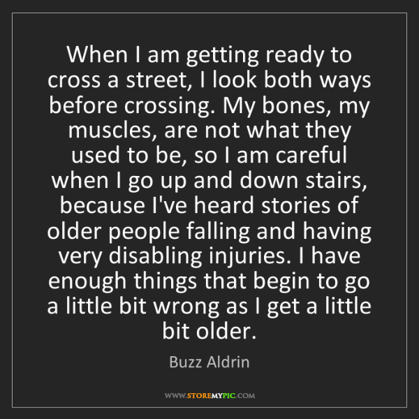 Buzz Aldrin: When I am getting ready to cross a street, I look both...