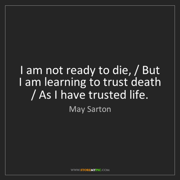 May Sarton: I am not ready to die, / But I am learning to trust death...