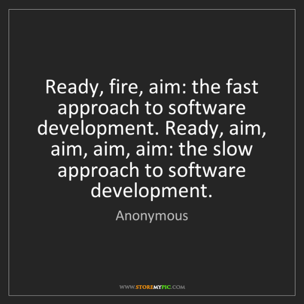 Anonymous: Ready, fire, aim: the fast approach to software development....
