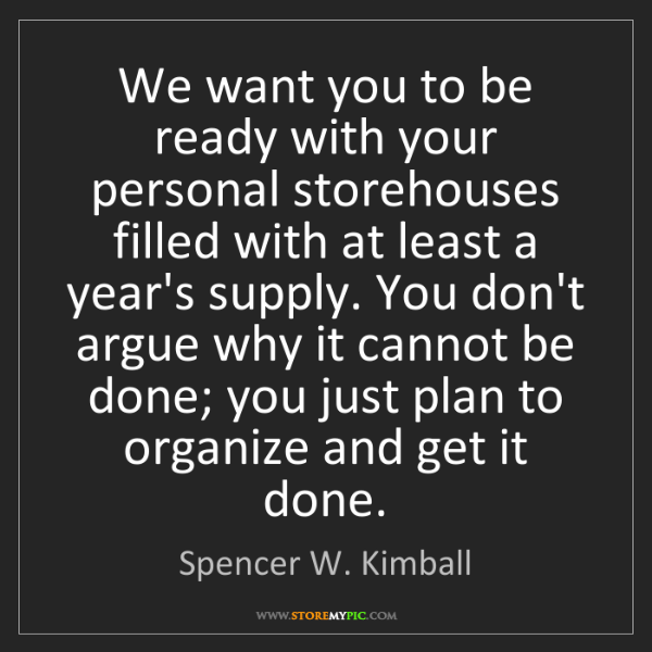 Spencer W. Kimball: We want you to be ready with your personal storehouses...