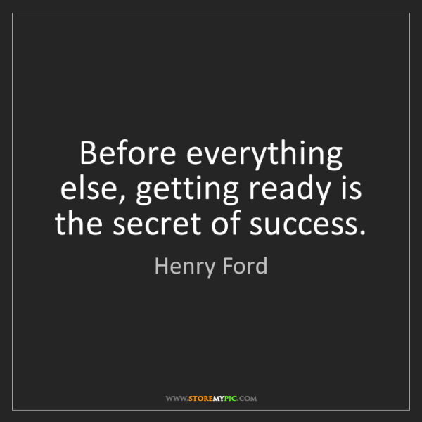 Henry Ford: Before everything else, getting ready is the secret of...