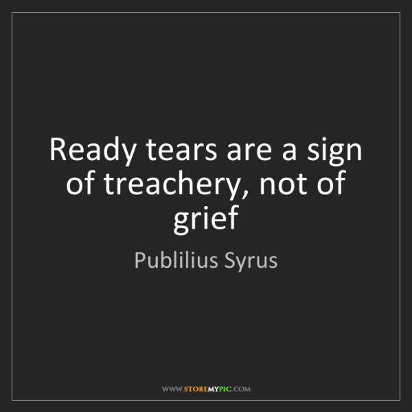 Publilius Syrus: Ready tears are a sign of treachery, not of grief