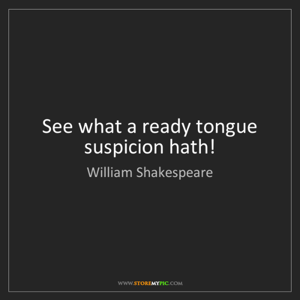 William Shakespeare: See what a ready tongue suspicion hath!