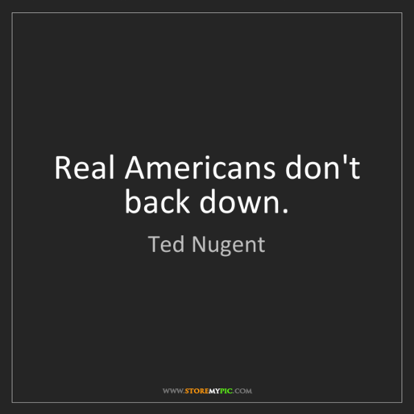 Ted Nugent: Real Americans don't back down.