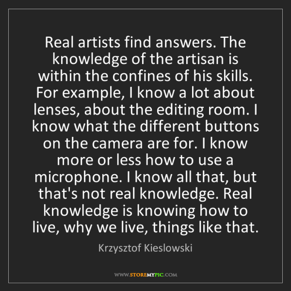 Krzysztof Kieslowski: Real artists find answers. The knowledge of the artisan...