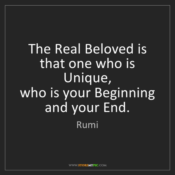 Rumi: The Real Beloved is that one who is Unique,   who is...