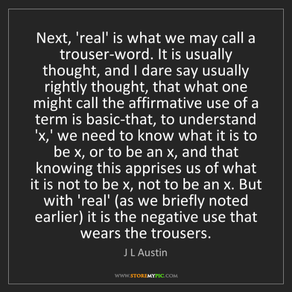 J L Austin: Next, 'real' is what we may call a trouser-word. It is...
