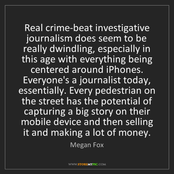Megan Fox: Real crime-beat investigative journalism does seem to...