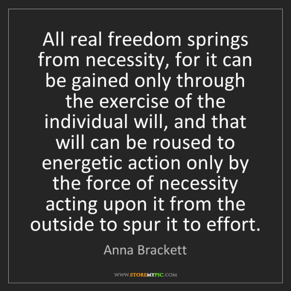 Anna Brackett: All real freedom springs from necessity, for it can be...