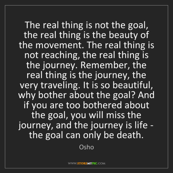 Osho: The real thing is not the goal, the real thing is the...