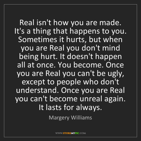 Margery Williams: Real isn't how you are made. It's a thing that happens...