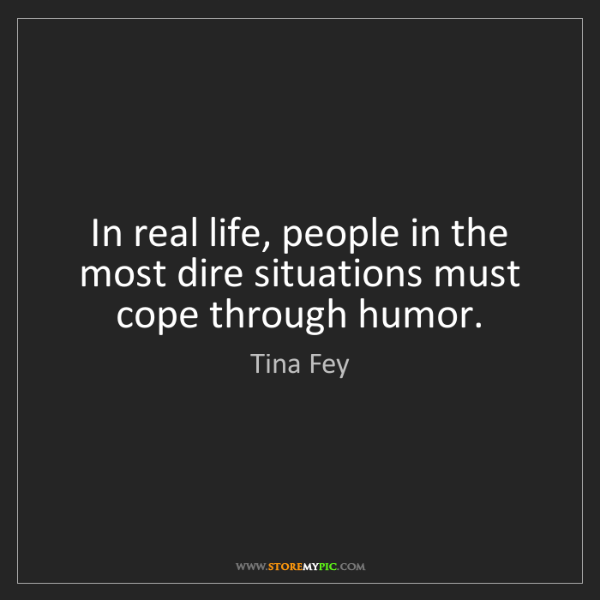Tina Fey: In real life, people in the most dire situations must...