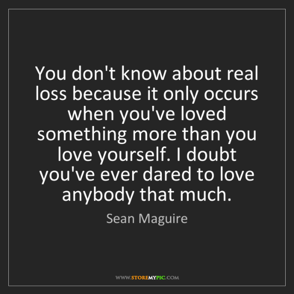 Sean Maguire: You don't know about real loss because it only occurs...