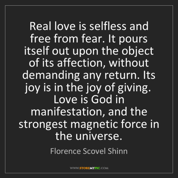 Florence Scovel Shinn: Real love is selfless and free from fear. It pours itself...