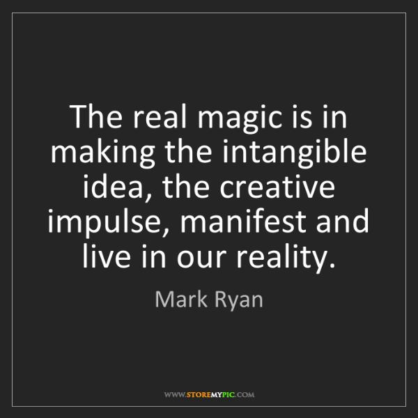 Mark Ryan: The real magic is in making the intangible idea, the...