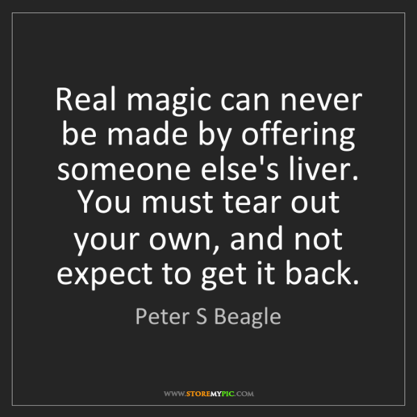 Peter S Beagle: Real magic can never be made by offering someone else's...