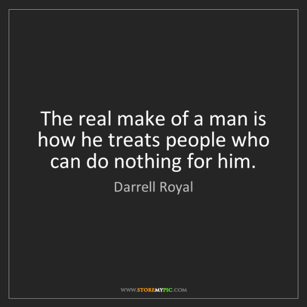 Darrell Royal: The real make of a man is how he treats people who can...