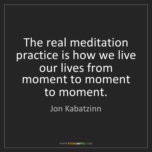 Jon Kabatzinn: The real meditation practice is how we live our lives...