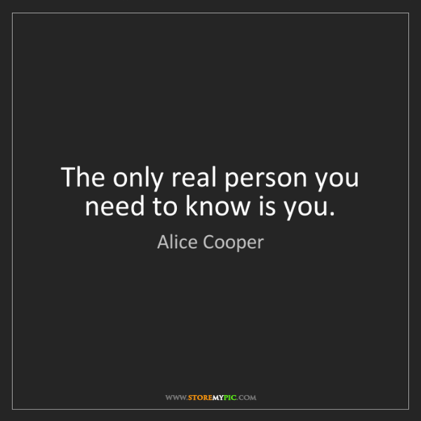 Alice Cooper: The only real person you need to know is you.