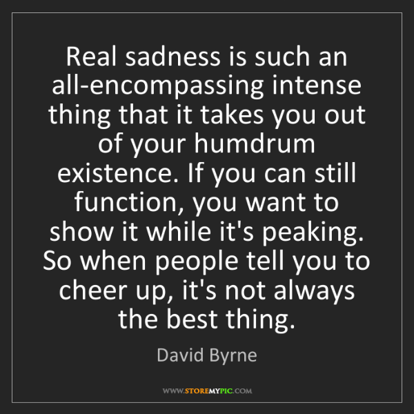 David Byrne: Real sadness is such an all-encompassing intense thing...