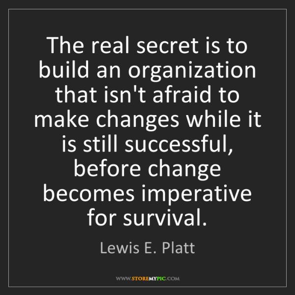 Lewis E. Platt: The real secret is to build an organization that isn't...