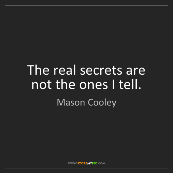 Mason Cooley: The real secrets are not the ones I tell.