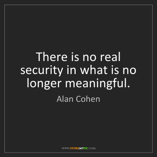 Alan Cohen: There is no real security in what is no longer meaningful.