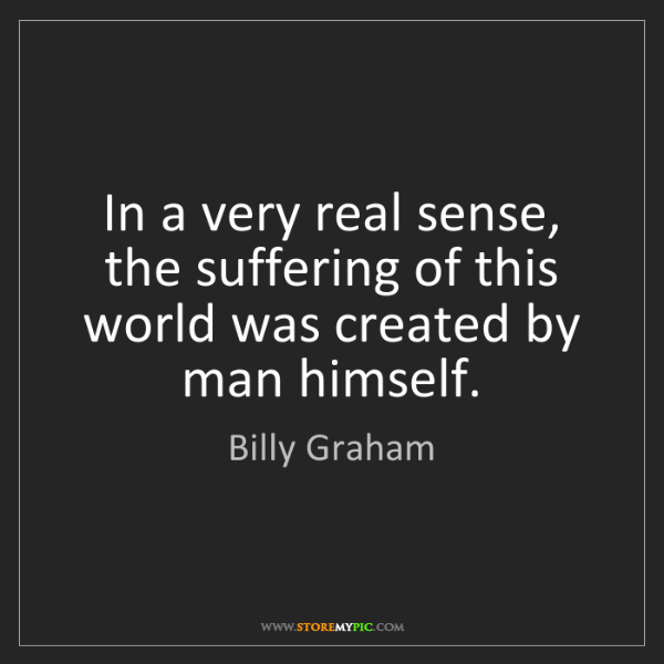 Billy Graham: In a very real sense, the suffering of this world was...