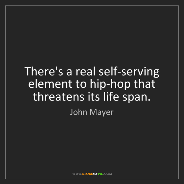 John Mayer: There's a real self-serving element to hip-hop that threatens...