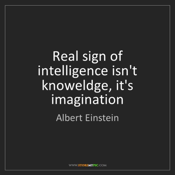 Albert Einstein: Real sign of intelligence isn't knoweldge, it's imagination