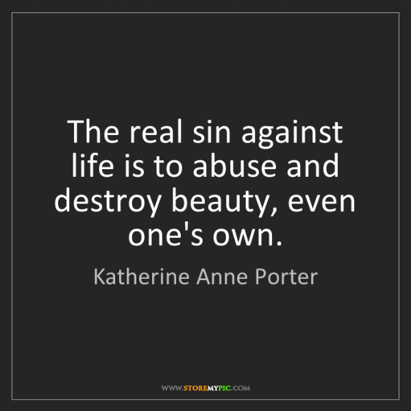 Katherine Anne Porter: The real sin against life is to abuse and destroy beauty,...