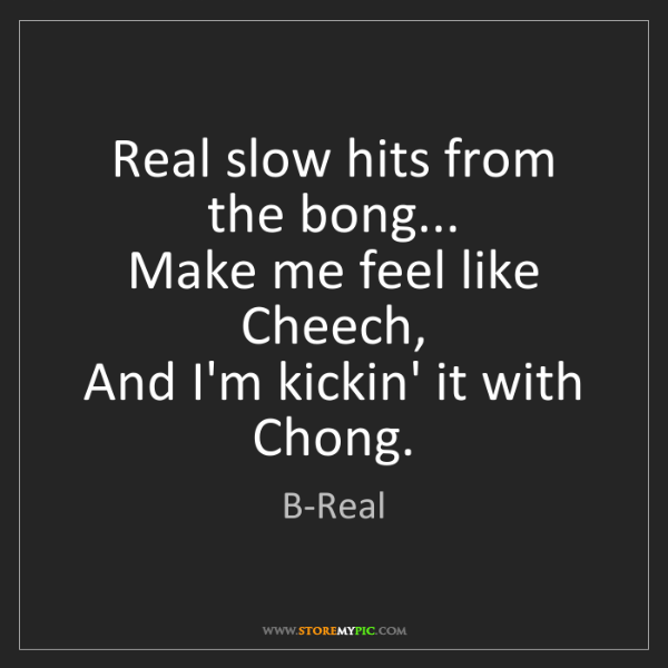 B-Real: Real slow hits from the bong...  Make me feel like Cheech,...