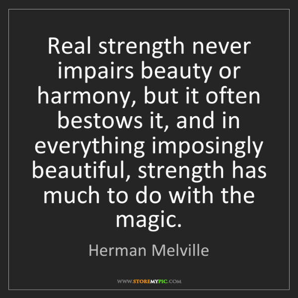 Herman Melville: Real strength never impairs beauty or harmony, but it...
