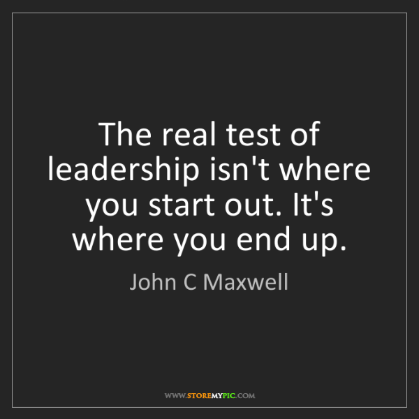 John C Maxwell: The real test of leadership isn't where you start out....