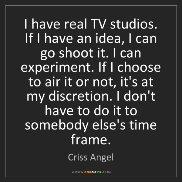 Criss Angel: I have real TV studios. If I have an idea, I can go shoot...