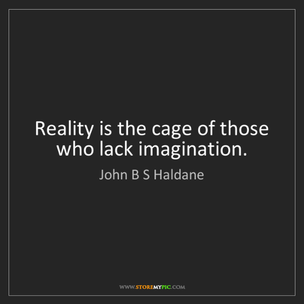 John B S Haldane: Reality is the cage of those who lack imagination.