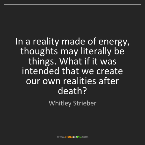 Whitley Strieber: In a reality made of energy, thoughts may literally be...