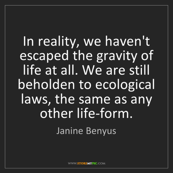 Janine Benyus: In reality, we haven't escaped the gravity of life at...