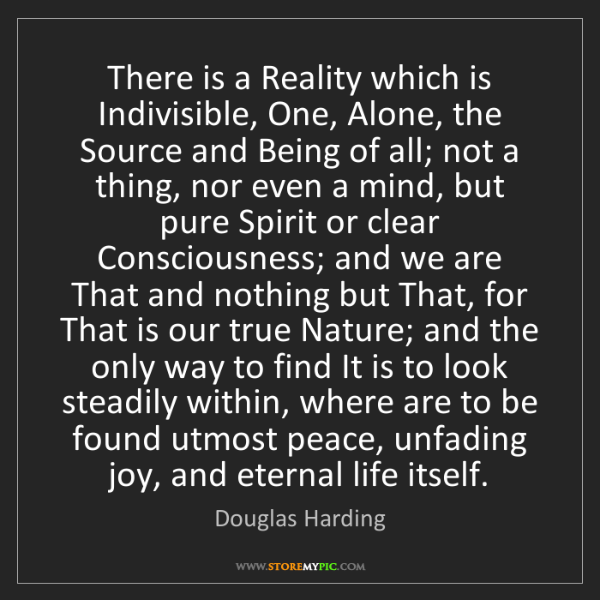 Douglas Harding: There is a Reality which is Indivisible, One, Alone,...